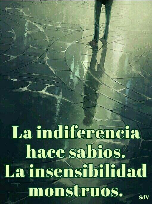 La indiferencia hace sabios. La insensibilidad monstruos. | Frases ...