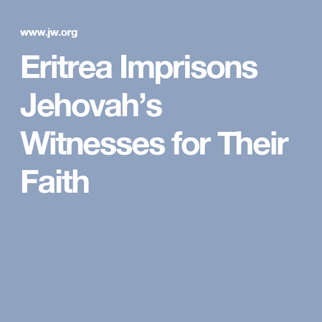 Eritrea Imprisons Jehovah S Witnesses For Their Faith Jehovah Faith Jehovah S Witnesses