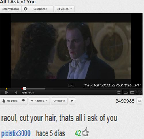 That's all that I ask Raoul too. Phantom of the Opera.