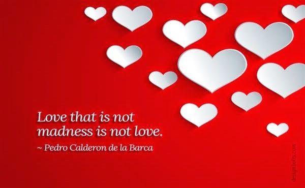 O amor que não é loucura, não é amor.