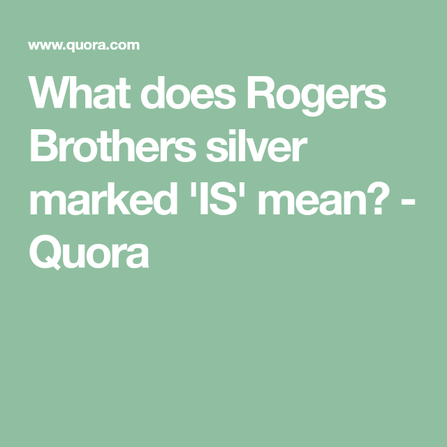 What does Rogers Brothers silver marked 'IS' mean? - Quora | Brother, Silver