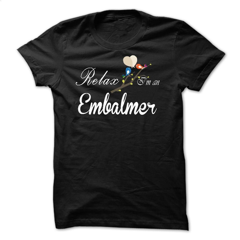 Relax, i am an Embalmer T Shirt, Hoodie, Sweatshirts - custom made shirts #shirt #teeshirt