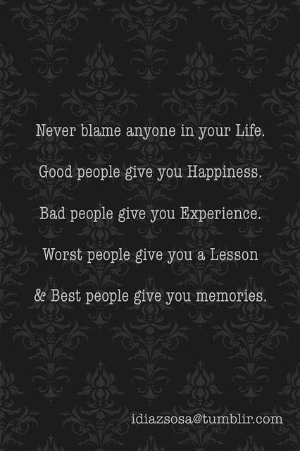 Never Blame Anyone In Your Life Good People Give You Happiness Bad People Give You Experience Worst People Give You A Lesson Best People Give You Memor Words Quotes Words