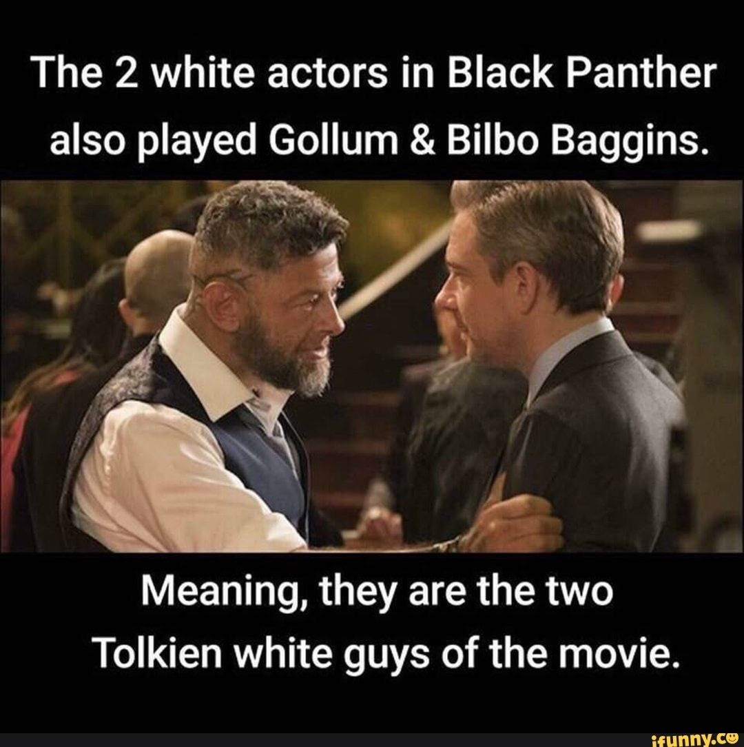 The 2 White Actors In Black Panther Also Played Gollum Bilbo Baggins Meaning They Are The Two Tolkien White Guys Of The M Funny Memes Funny Pictures Memes