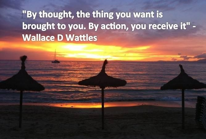 by thought, the thing you want is brought to you. by action, you receive it ~ wallace d wattles  #TheRealLawOfAttraction