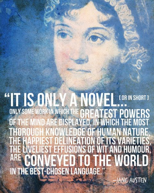 """""""It is only a novel... (or in short) only some work in which the GREATEST POWERS of the mind are displayed, in which the most thorough knowledge of human nature, the happiest delineation of its varieties, the liveliest effusions of wit and humour, are CONVEYED TO THE WORLD in the best-chosen language."""" - Jane Austen #quote"""