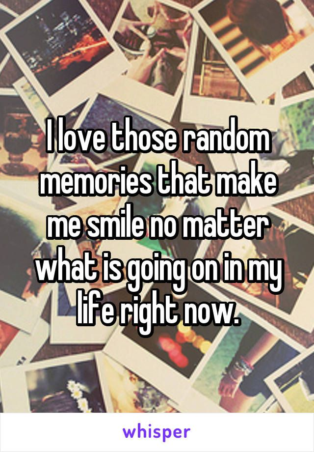 I Love Those Random Memories That Make Me Smile No Matter What Is