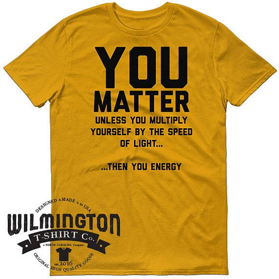 f1e03625b You Matter science shirt funny t-shirts e=mc2 by WilmingtonTshirtCo | 22.00  USD You Matter - Unless You Multiply Yourself By The Speed Of Light Then  You ...