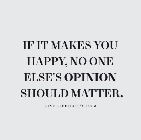 If It Makes You Happy No One Elses Opinion Should Matter
