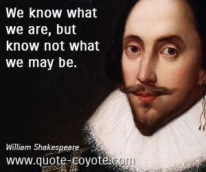William Shakespeare We Know What We Are But Know Not