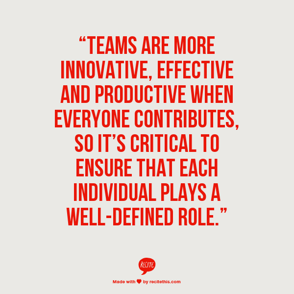 """""""Teams are more innovative, effective and productive when everyone contributes, so it's critical to ensure that each individual plays a well-defined role."""""""