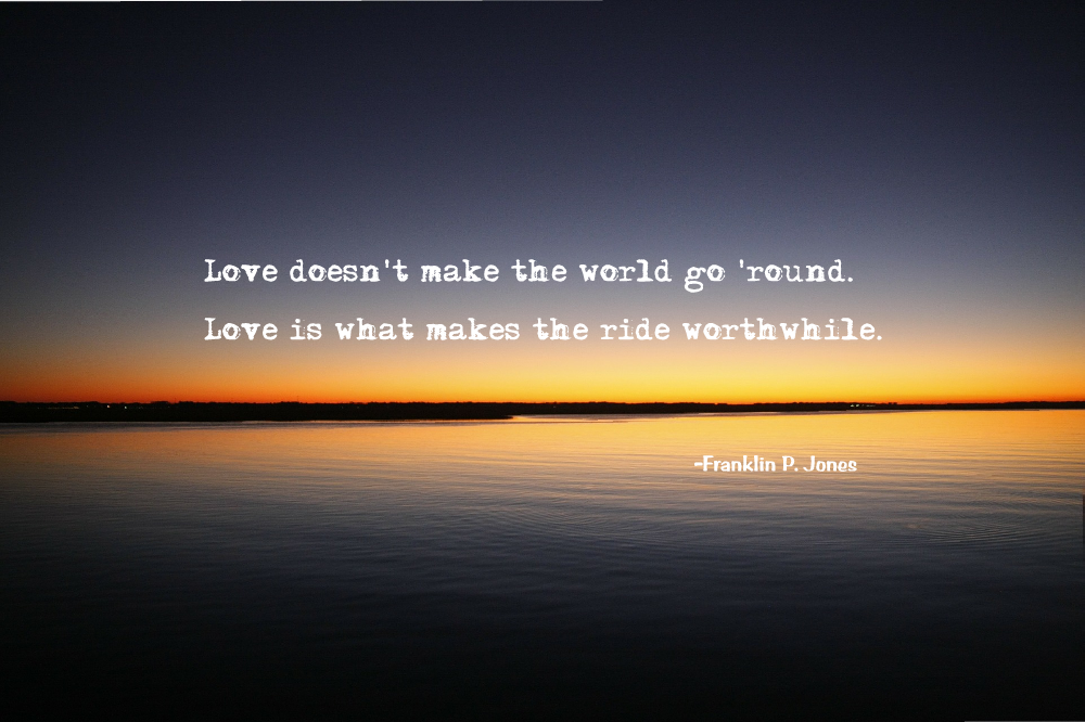 Love doesn't make the world go round. Love is what makes the ride worthwhile. Franklin P. Jones ~Love Quotes