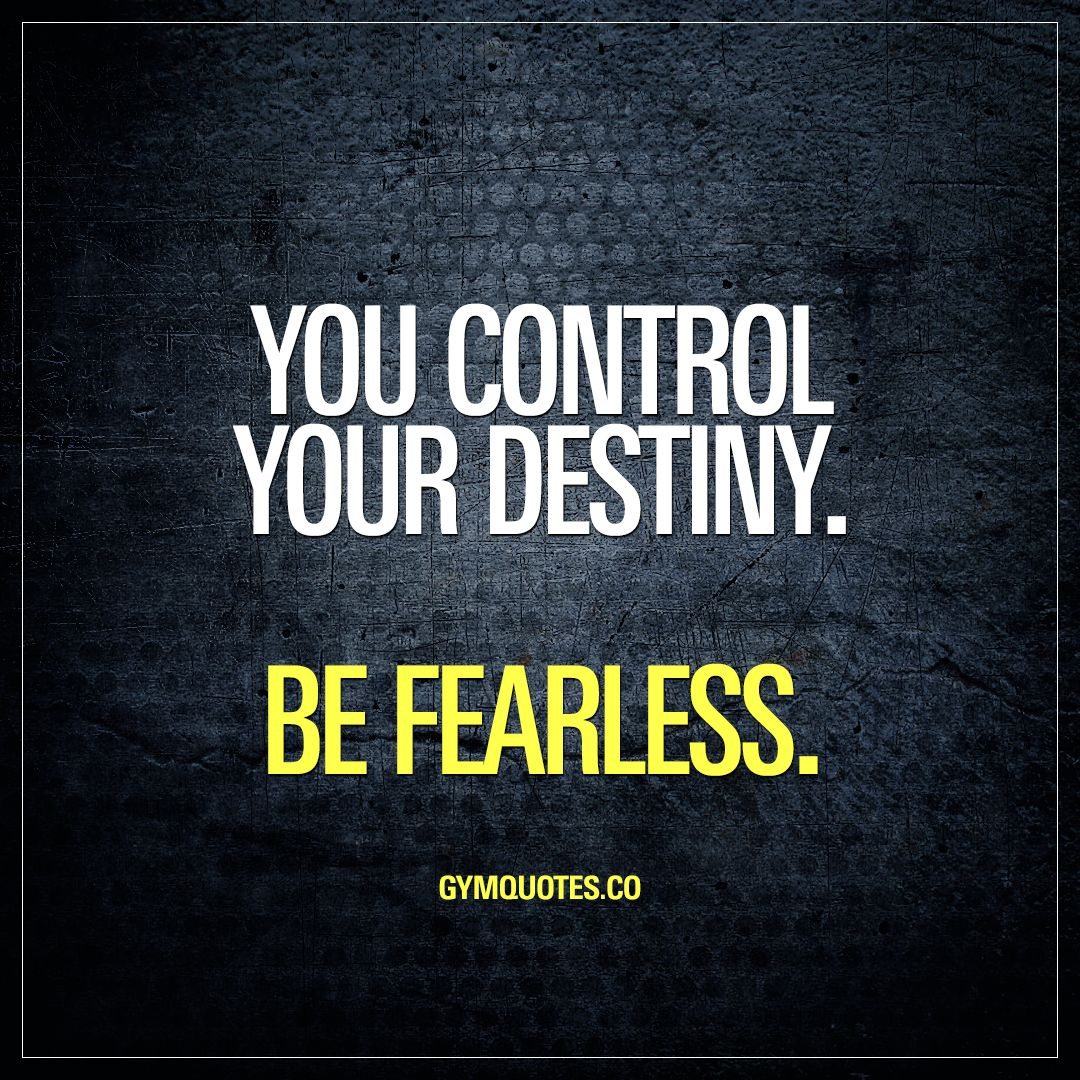 Destiny Quotes: You Control Your Destiny. Be Fearless