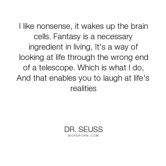 "Dr. Seuss - ""I like nonsense, it wakes up the brain cells. Fantasy is a necessary ingredient in..."". inspirational, fantasy, cat-in-the-hat"