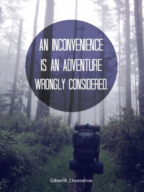 """An inconvenience is an adventure wrongly considered."" Gilbert K. Chesterton"