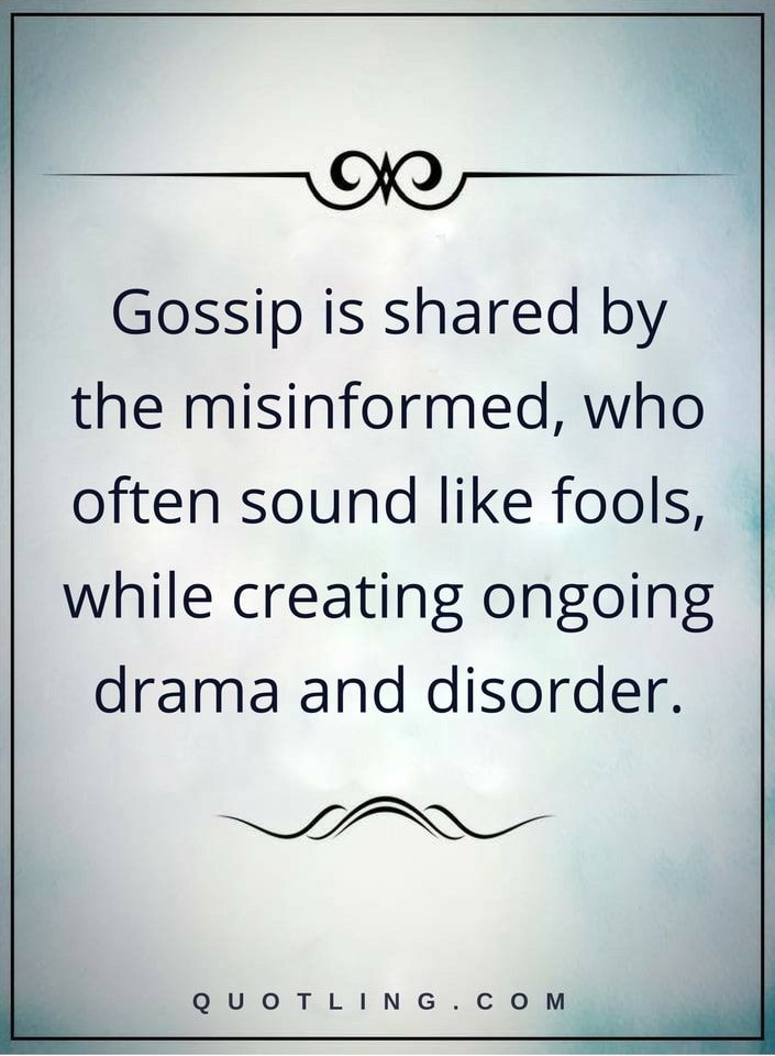 drama quotes Gossip is shared by the misinformed, who often sound like  fools, while creating ongoing drama and disorder.