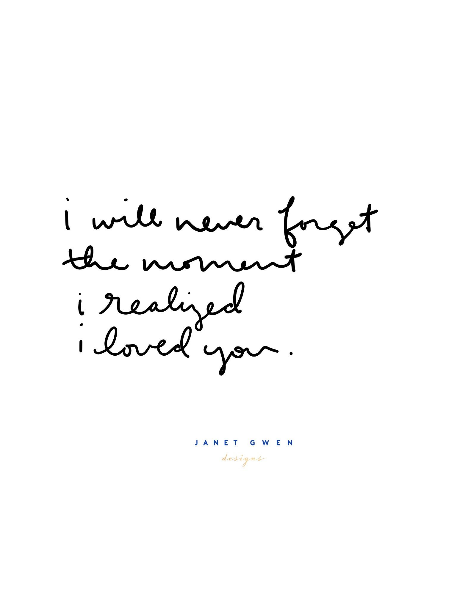 i will never forget the moment i realized i loved you. Rose and Marble Bedroom | Quotes | Quotes To Live By | Quotes to Handletter | Hand Lettering | Hand Lettering Quotes | Handlettering Quotes | Quotes Deep | Quotes Inspirational | Quotes about Strength | Phone Wallpaper Quotes | Phone Wallpaper | Love Quotes | Relationship Quotes | Couple Quotes | Love Quotes For Him | Relationship Goals |