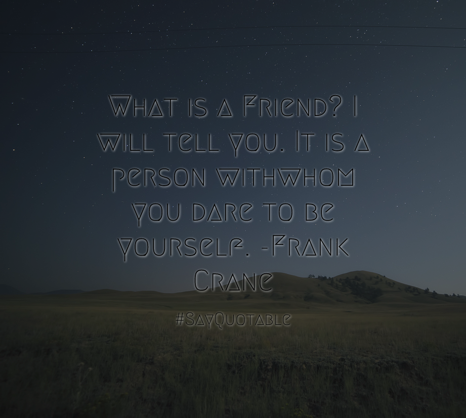 Lovely Quote: What Is A Friend? I Will Tell You. It Is A Person Withwhom You Dare  To Be Yourself.  Frank Crane With Images