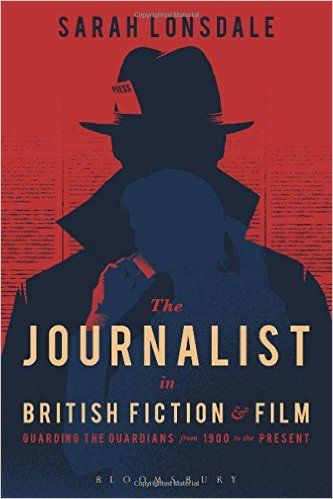 The Journalist in British Fiction & Film: Guarding the Guardians from 1990 to the Present (Sarah Lonsdale) / PN5124.L6 L66 2016 / http://catalog.wrlc.org/cgi-bin/Pwebrecon.cgi?BBID=16369925