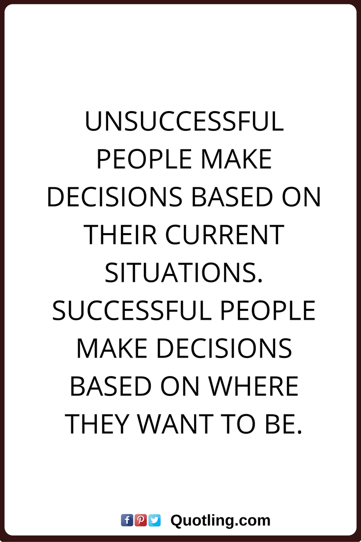 Decision Quotes Unsuccessful People Make Decisions Based On Their
