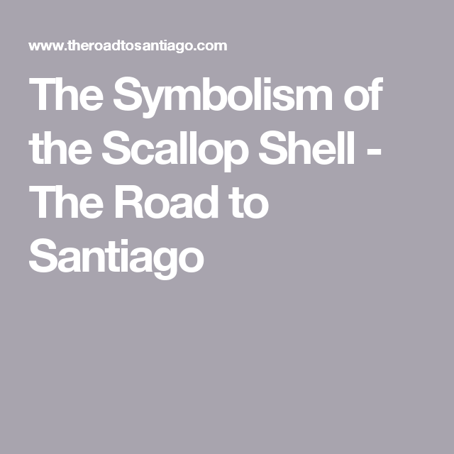 The Symbolism Of The Scallop Shell The Road To Santiago
