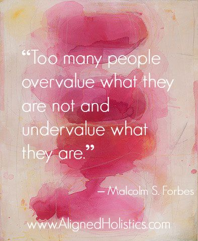 """""""Too many people overvalue what they are not and undervalue what they are."""" AlignedHolistics.com"""