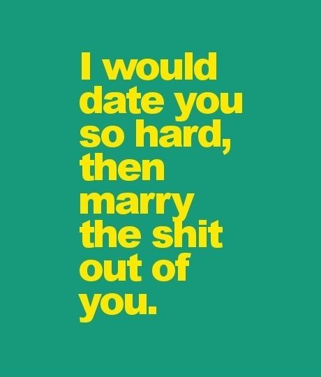 I would date you so hard, then marry the shit out of you.