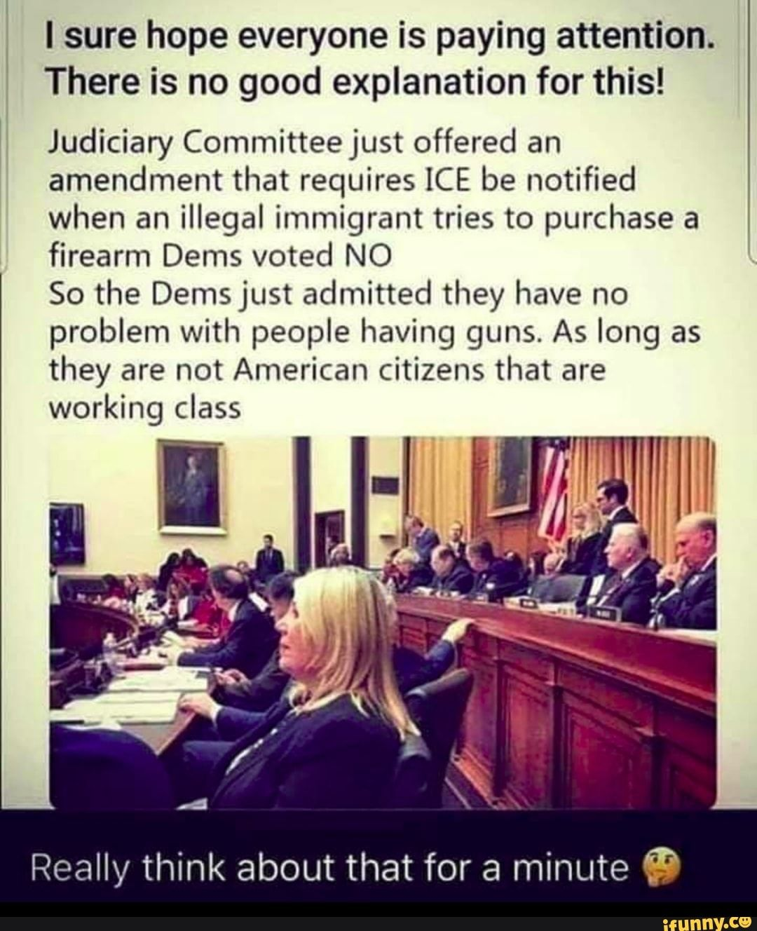 Picture memes UF6XiRp17: 1 comment — iFunny lsure hope everyone is paying attention. There is no good explanation for this! Judiciary Committee just offered an amendment that requires ICE be notified when an illegal immigrant tries to purchase a firearm Dems voted NO 50 the Demsjust admitted they have no problem with people havin...