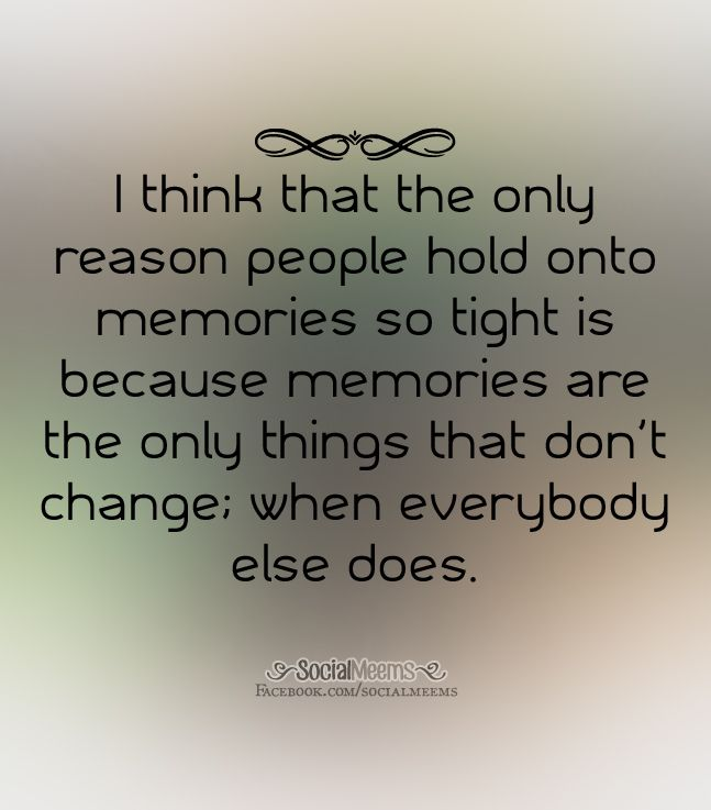 I Think That The Only Reason People Hold Onto Memories So Tight Inspirational Words Memories Quotable Quotes