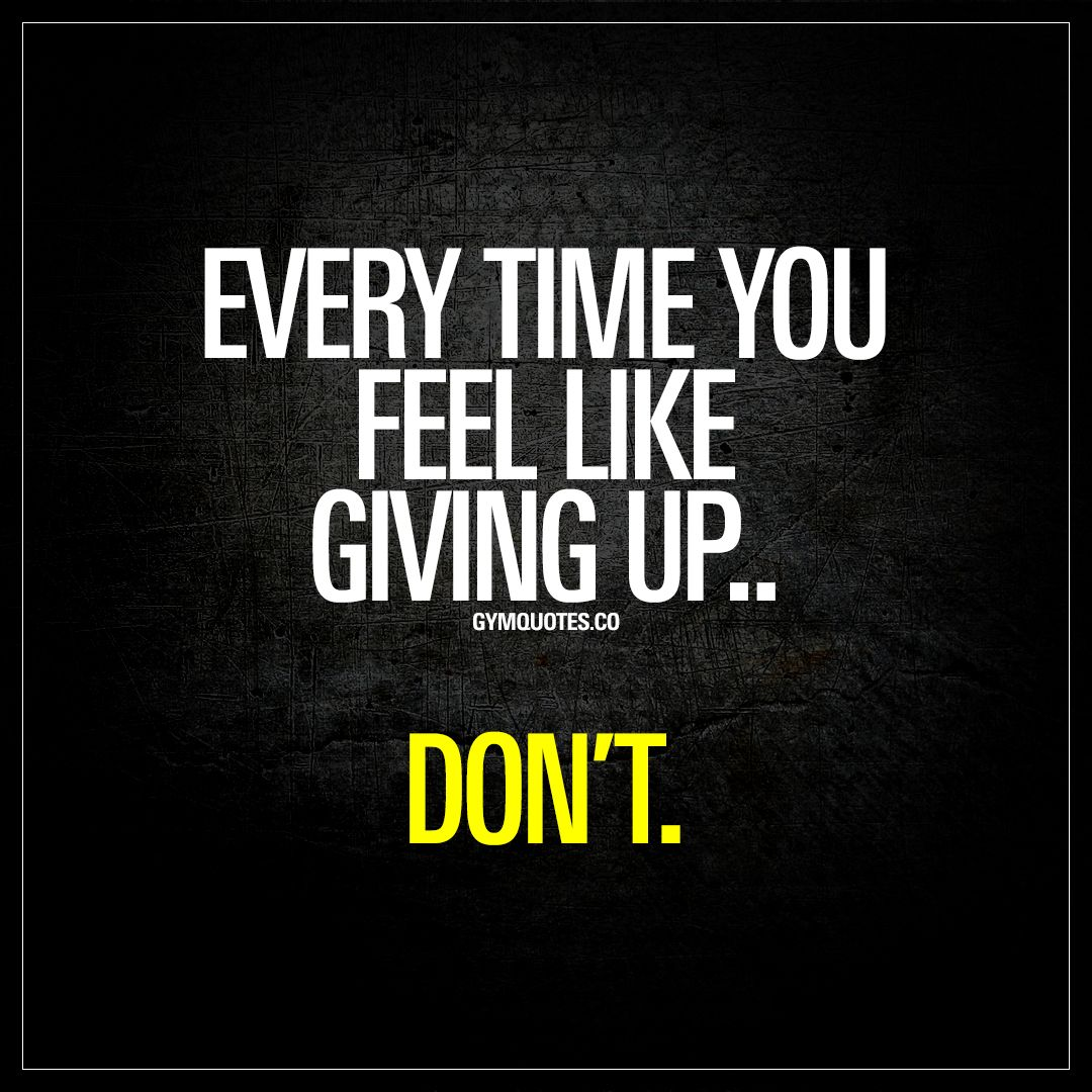 10 Inspirational Quotes For When You Feel Like Giving Up: Every Time You Feel Like Giving Up..Don't