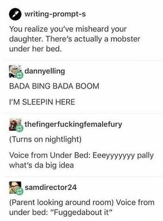 º writing-prompt-s You realize you've misheard your daughter. There's actually a mobster under her bed. BADA BING BADA BOOM I'M SLEEPIN HERE Voice from Under Bed: Eeeyyyyyyy pally what's da big idea % samdirector24 (Parent looking around room) Voice from under bed: