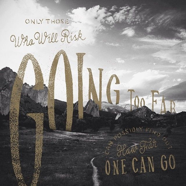 """Only those who will risk going too far can possibly find out how far one can…"