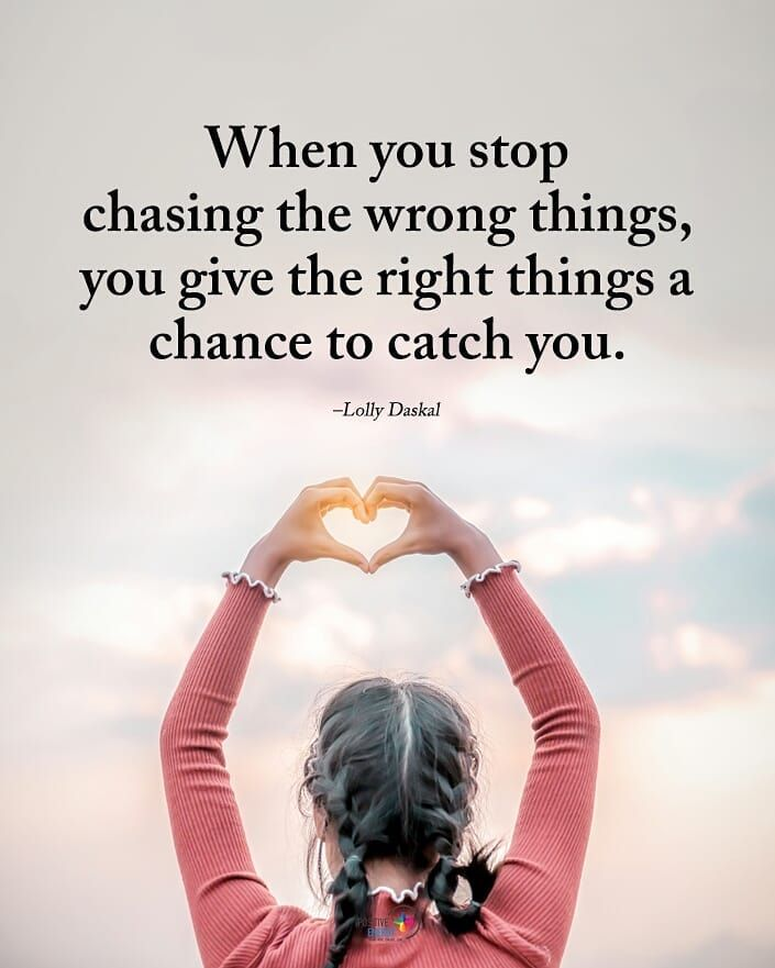 Double TAP if you agree.  When you stop chasing the wrong things, yougive the right things a chance to catch you. - Lolly Daskal…