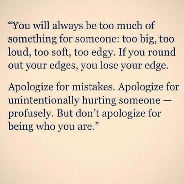 apologize for mistakes apologize for unintentionally hurting someone but dont apologize for being who you are