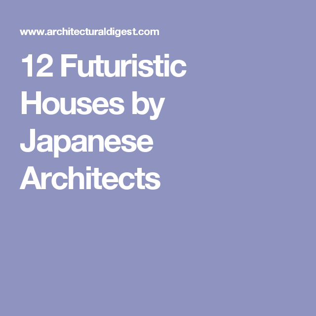 12 Futuristic Houses By Japanese Architects Architectural Digest Futuristic Home Japanese Architect Architect