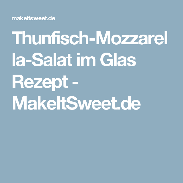 Thunfisch-Mozzarella-Salat im Glas Rezept - MakeItSweet.de
