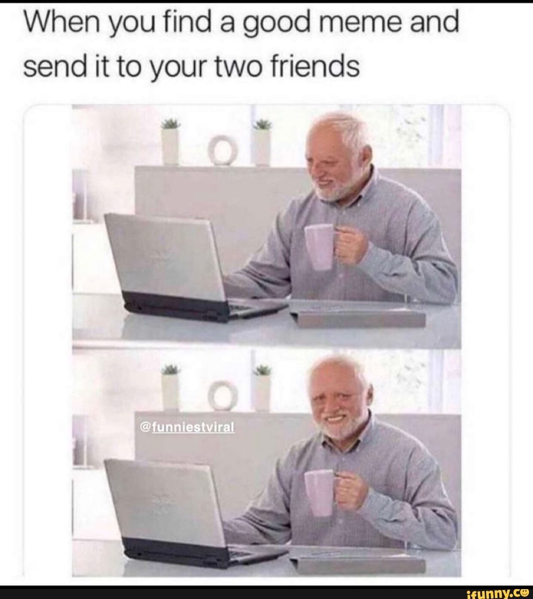 When You Find A Good Meme And Send It To Your Two Friends Ifunny Friends Funny Best Memes Friend Jokes