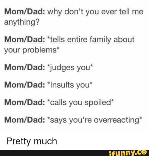 "Photo of Mom/Dad: why don't you ever tell me anything? Mom/Dad: 'tells entire family about your problems' Mom/Dad: ""judges you* Mom/Dad: *lnsults you' Mom/Dad: 'calls you spoiled' Mom/Dad: *says you're overreacting' Pretty much – iFunny :)"