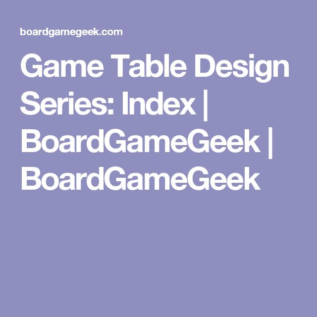 Game Table Design Series: Index | BoardGameGeek | BoardGameGeek