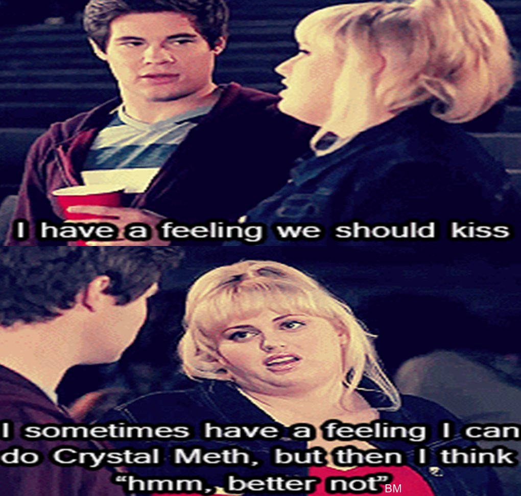 Pitch Perfect hahaha could be me!