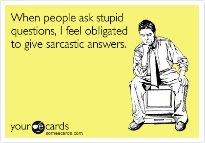 When People Ask Stupid Questions I Feel Obligated To Give Sarcastic Answers Ecards Funny Funny Sarcastic
