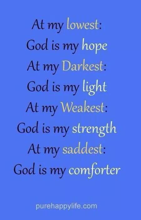 At My Lowest, God Is My Hope. At My Darkest, God Is My Light. At My  Weakest, God Is My Strength. At My Saddest, God Is My Comforter.