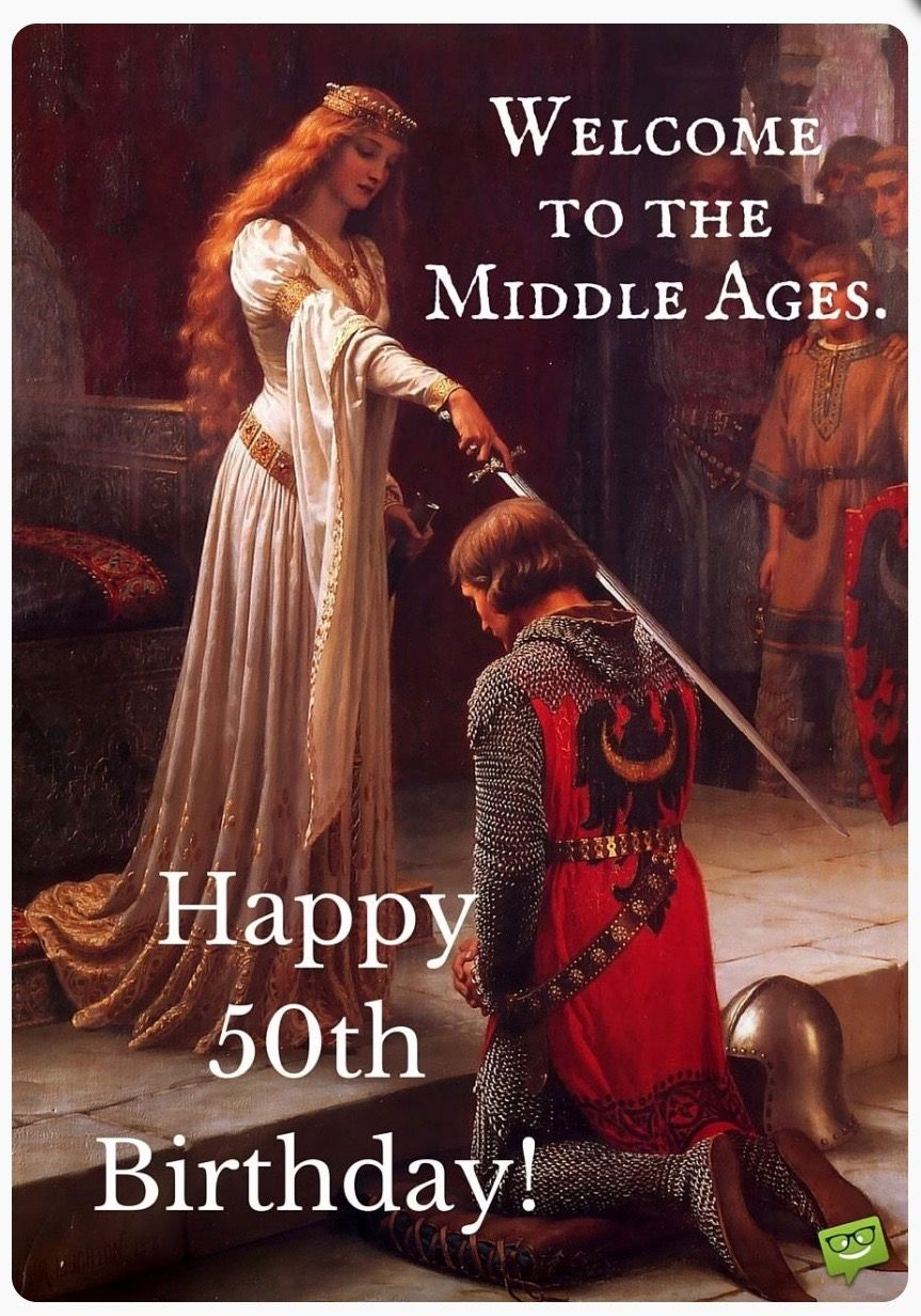 Welcome To The Middle Ages Happy 50th Birthday Happy Birthday Images Happy Birthday Pictures