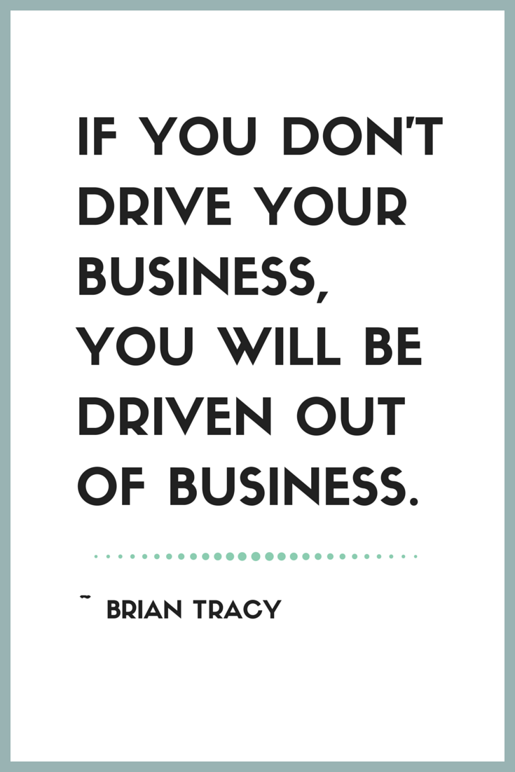 """""""If you don't drive your business, you will be driven out of business."""" ~ Brian Tracy"""