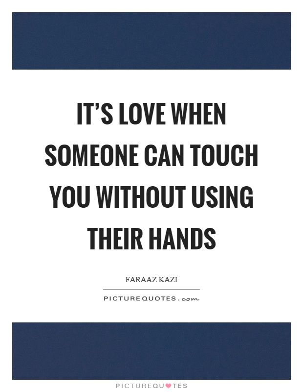 It's love when someone can touch you without using their hands ...