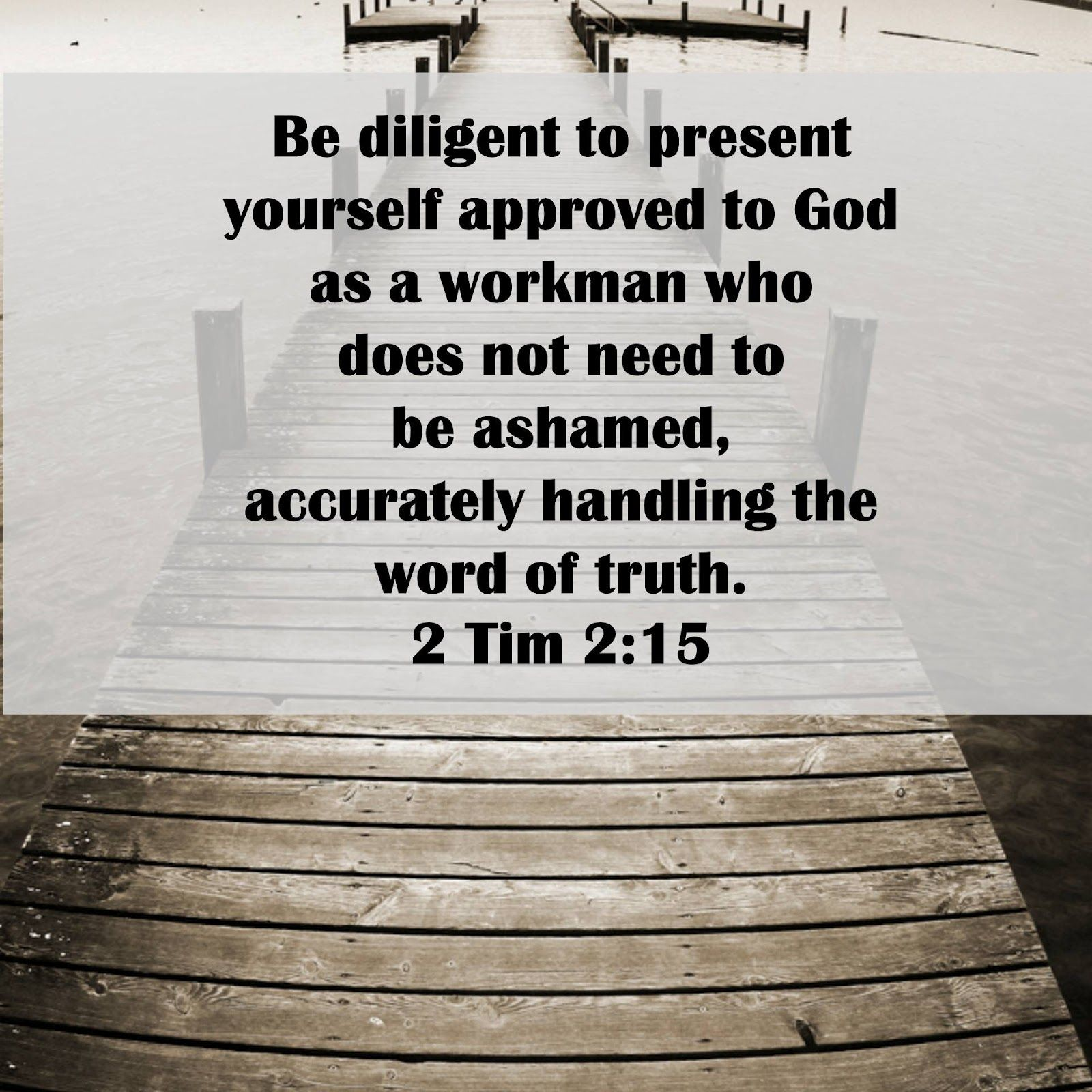 {Be} Not Ashamed 2 Tim 2:15    Be diligent to present yourself approved to God as a workman who does not need to be ashamed, accurately handling the word of truth.