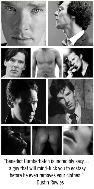 """""""Benedict Cumberbatch is incredibly sexy… a guy that will mind-f*ck you to ecstasy before he even removes your clothes."""" — Dustin Rowles  @quintessence you may need some smelling salts after seeing this!!!"""