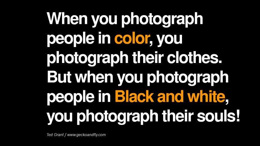 Cuando tomas fotografias de personas a color, estas capturando su ropa. Cuando tomas fotografias de personas en blanco y negro estas capturando su alma.
