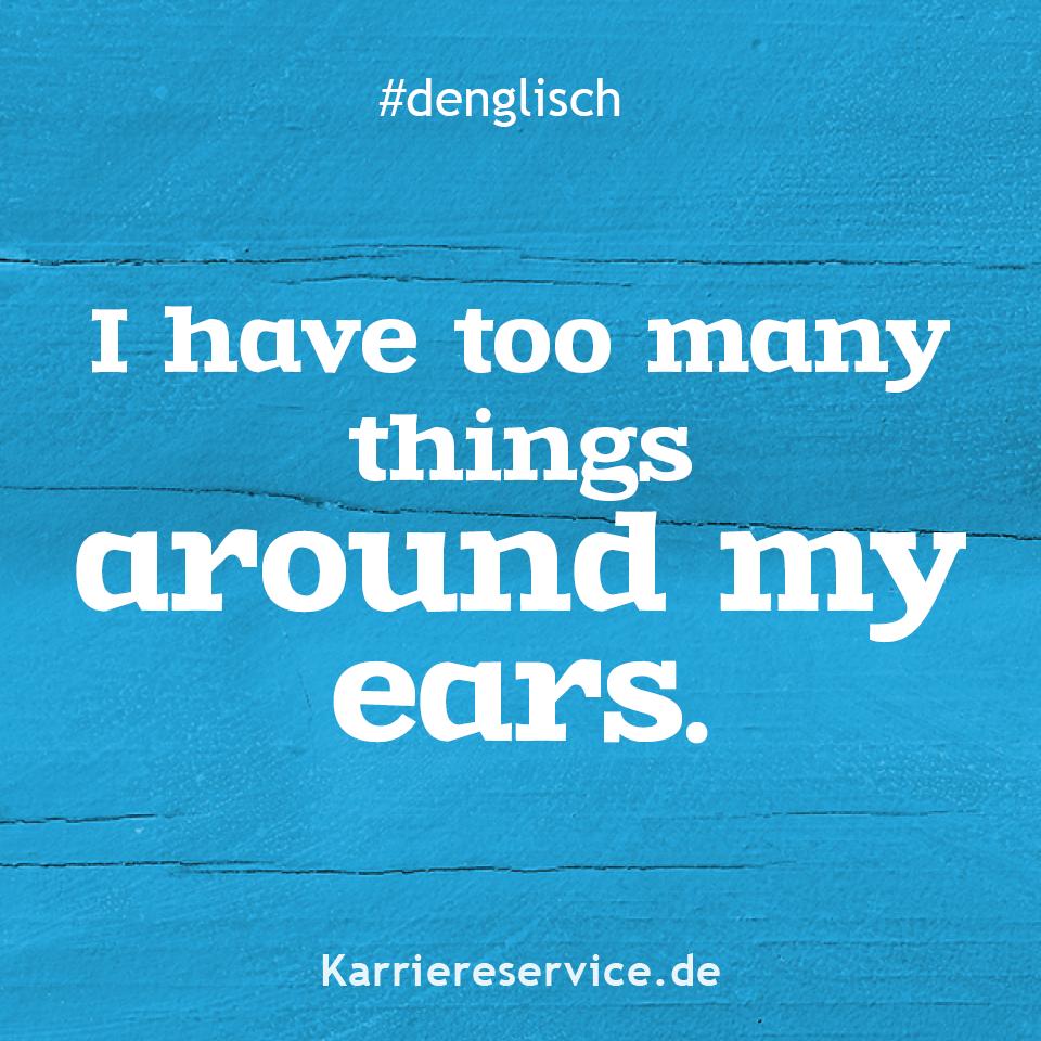 Redewendung: Ich habe zu viele Sachen um die Ohren ...