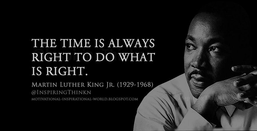The time is always right to do what is right. Martin ...